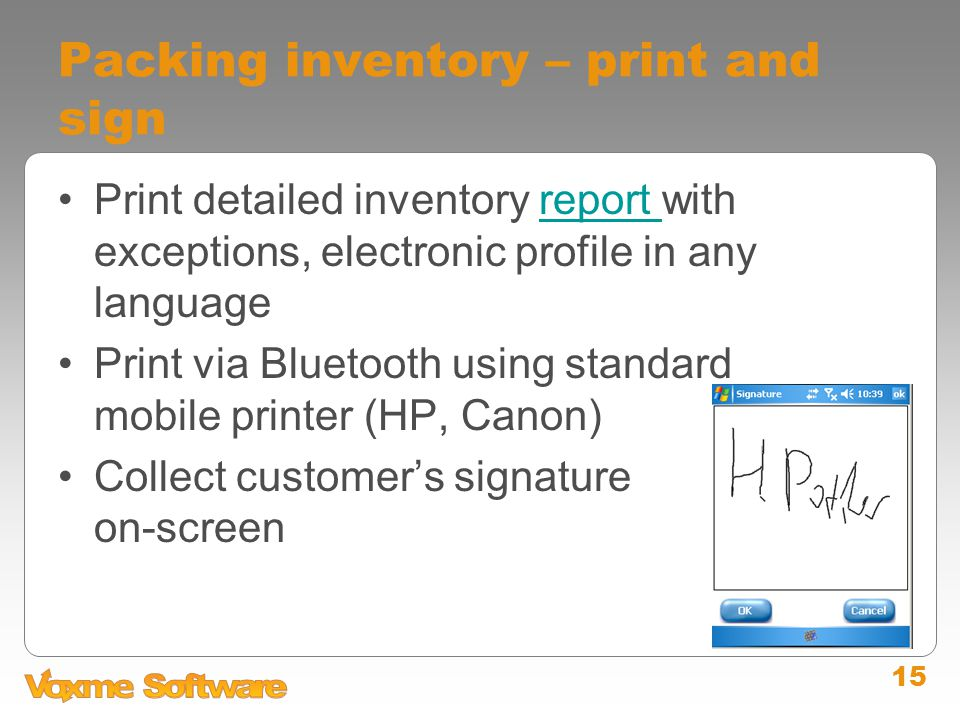 15 Packing inventory – print and sign Print detailed inventory report with exceptions, electronic profile in any languagereport Print via Bluetooth using standard mobile printer (HP, Canon) Collect customer's signature on-screen