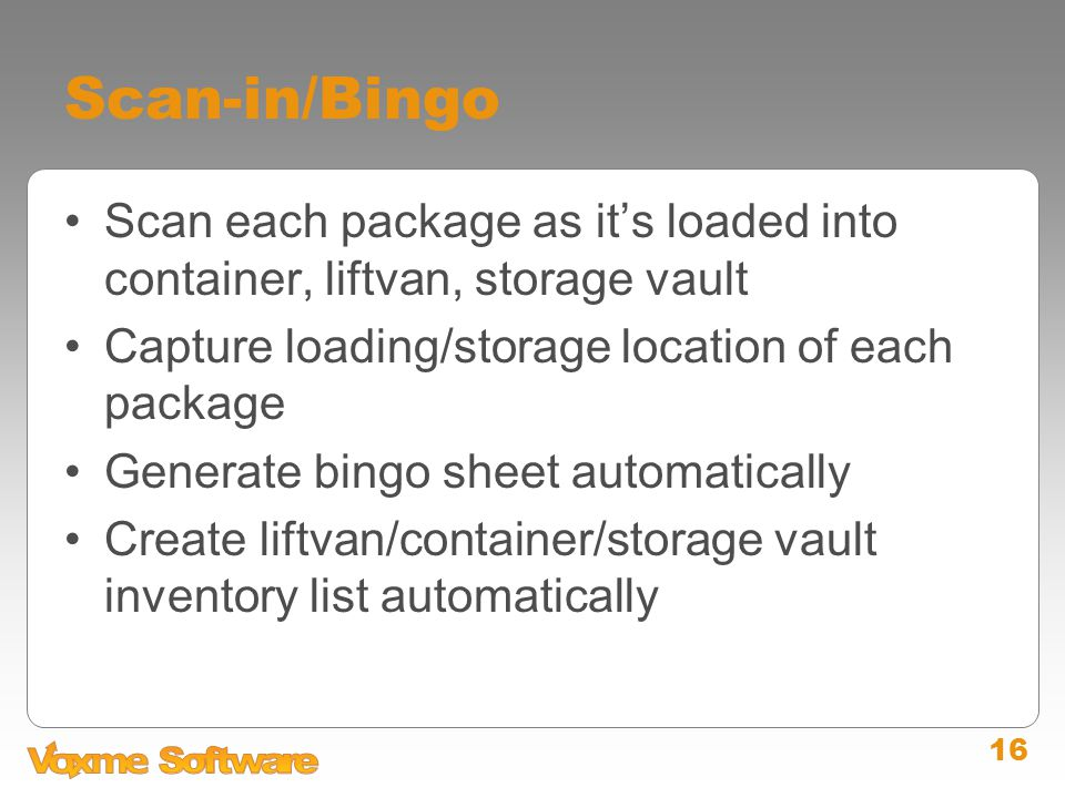 16 Scan-in/Bingo Scan each package as it's loaded into container, liftvan, storage vault Capture loading/storage location of each package Generate bingo sheet automatically Create liftvan/container/storage vault inventory list automatically
