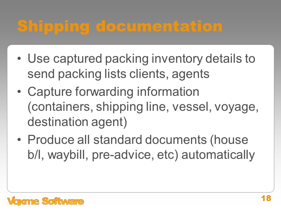 18 Shipping documentation Use captured packing inventory details to send packing lists clients, agents Capture forwarding information (containers, shipping line, vessel, voyage, destination agent) Produce all standard documents (house b/l, waybill, pre-advice, etc) automatically