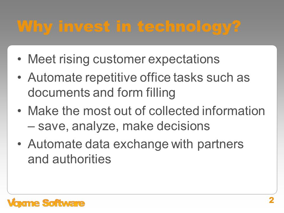 2 Why invest in technology? Meet rising customer expectations Automate repetitive office tasks such as documents and form filling Make the most out of