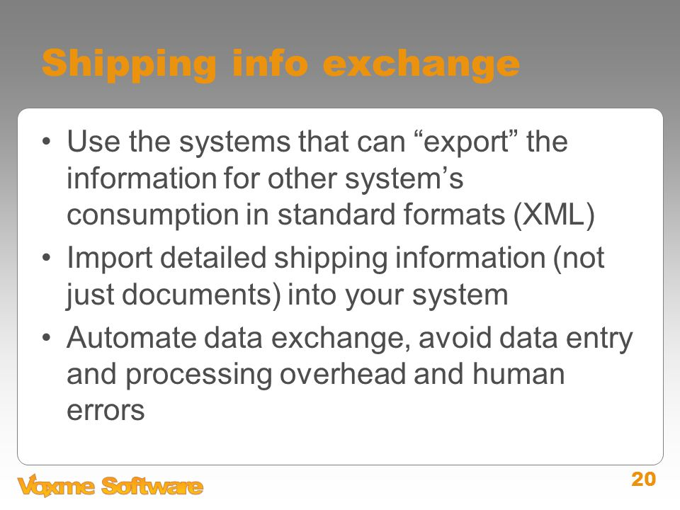 20 Shipping info exchange Use the systems that can export the information for other system's consumption in standard formats (XML) Import detailed shipping information (not just documents) into your system Automate data exchange, avoid data entry and processing overhead and human errors