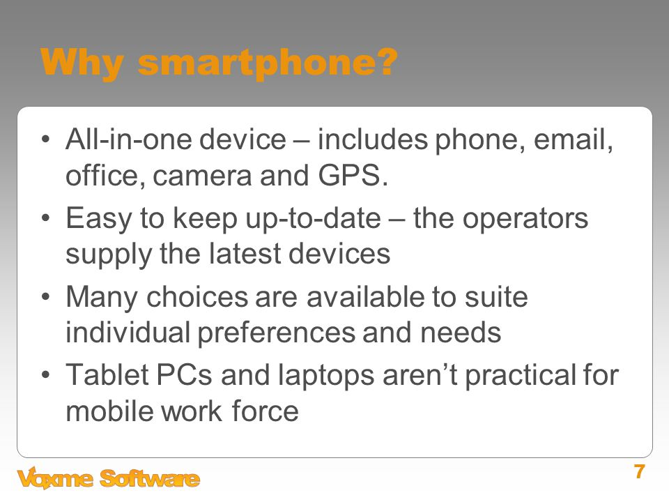 7 Why smartphone? All-in-one device – includes phone, email, office, camera and GPS. Easy to keep up-to-date – the operators supply the latest devices