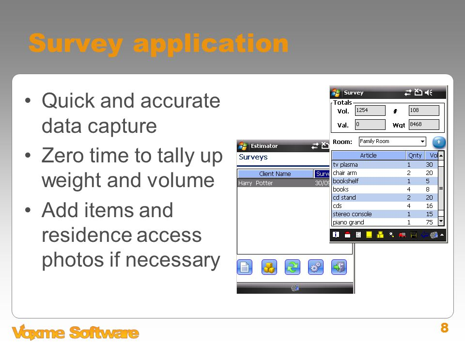8 Survey application Quick and accurate data capture Zero time to tally up weight and volume Add items and residence access photos if necessary