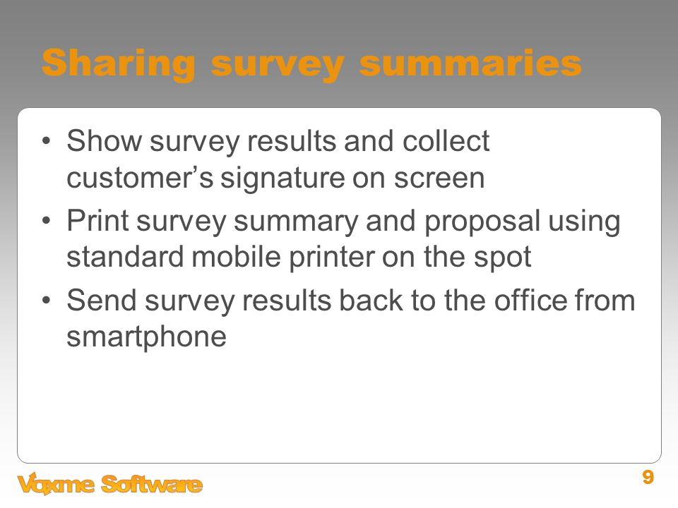 9 Sharing survey summaries Show survey results and collect customer's signature on screen Print survey summary and proposal using standard mobile printer on the spot Send survey results back to the office from smartphone