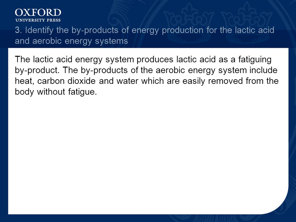 3. Identify the by-products of energy production for the lactic acid and aerobic energy systems The lactic acid energy system produces lactic acid as