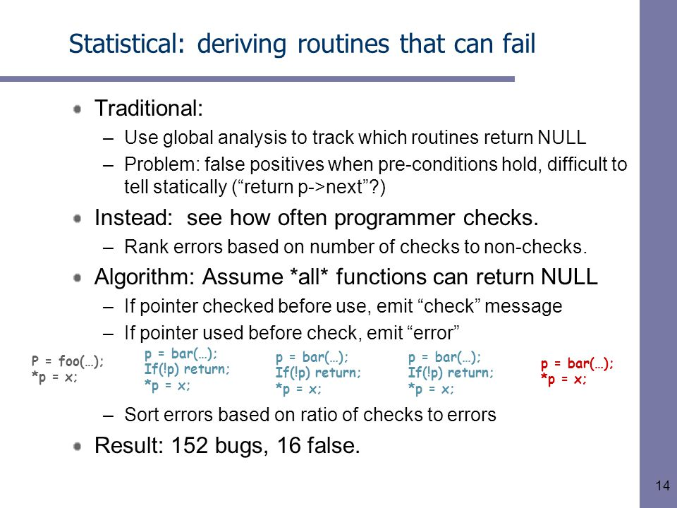 14 Statistical: deriving routines that can fail Traditional: –Use global analysis to track which routines return NULL –Problem: false positives when pre-conditions hold, difficult to tell statically ( return p->next ?) Instead: see how often programmer checks.