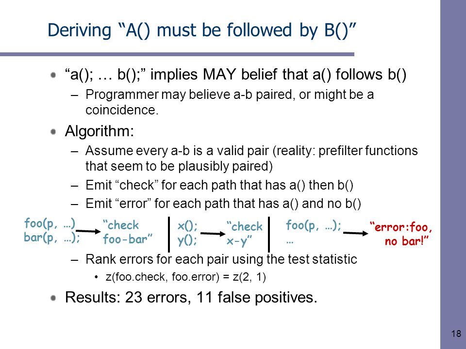 18 Deriving A() must be followed by B() a(); … b(); implies MAY belief that a() follows b() –Programmer may believe a-b paired, or might be a coincidence.