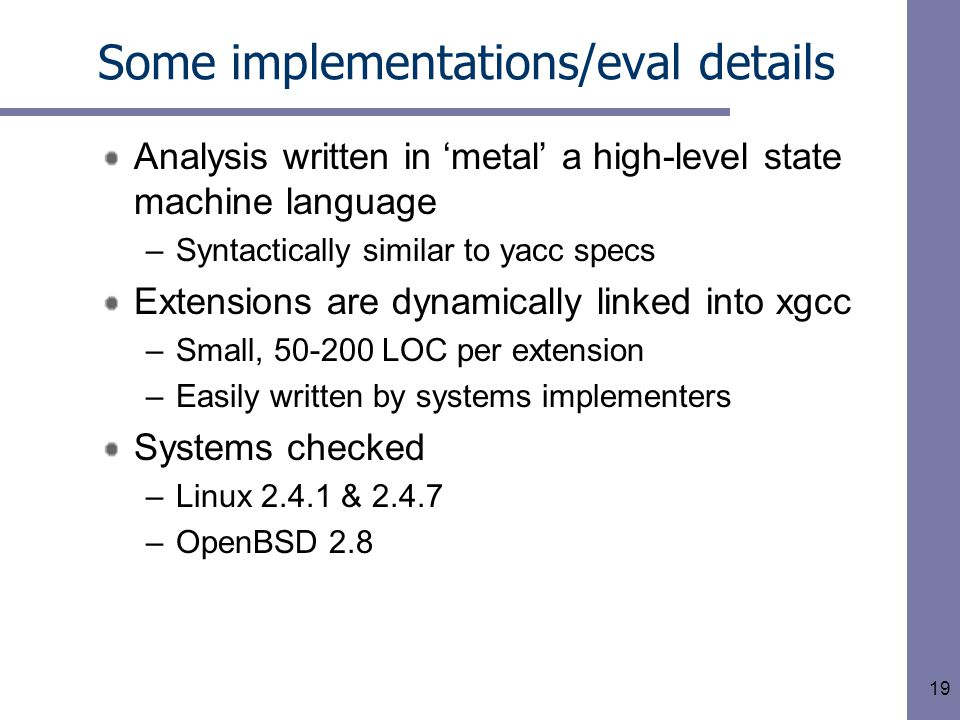 19 Some implementations/eval details Analysis written in 'metal' a high-level state machine language –Syntactically similar to yacc specs Extensions are dynamically linked into xgcc –Small, 50-200 LOC per extension –Easily written by systems implementers Systems checked –Linux 2.4.1 & 2.4.7 –OpenBSD 2.8