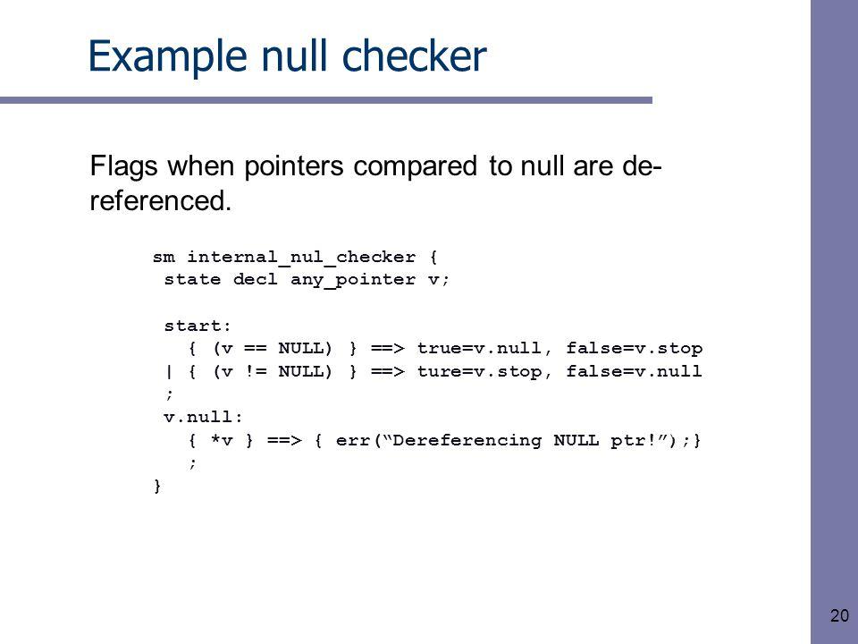 20 Example null checker sm internal_nul_checker { state decl any_pointer v; start: { (v == NULL) } ==> true=v.null, false=v.stop | { (v != NULL) } ==> ture=v.stop, false=v.null ; v.null: { *v } ==> { err( Dereferencing NULL ptr! );} ; } v.