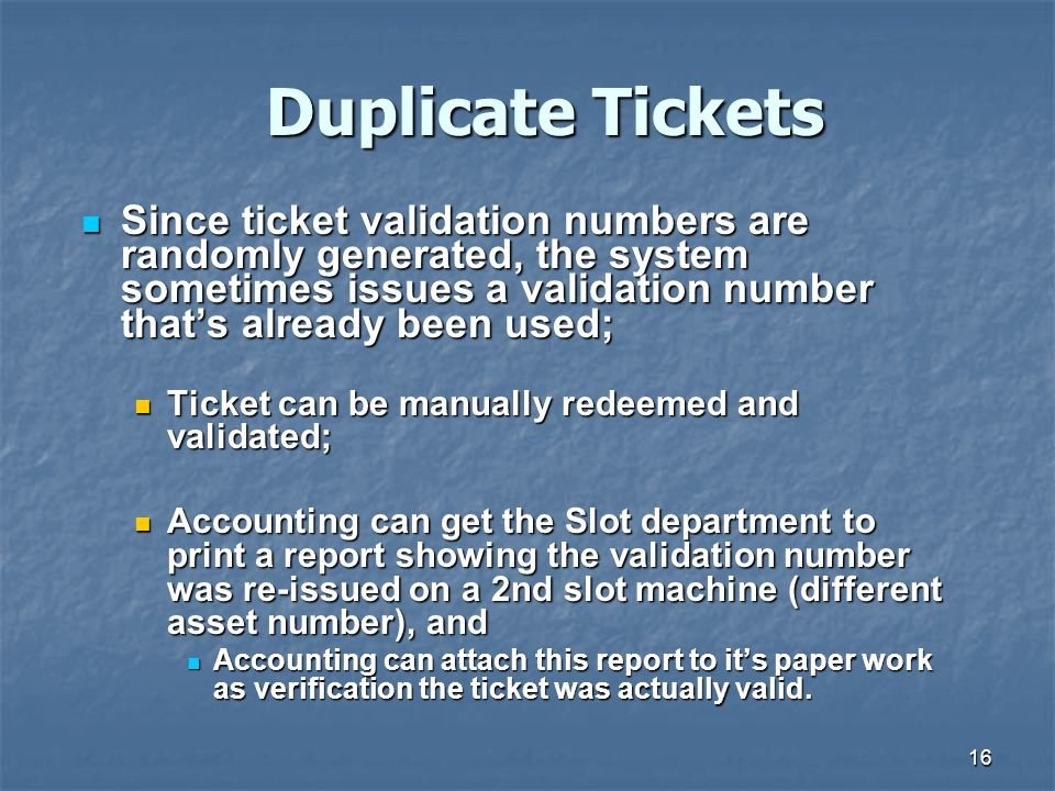 16 Duplicate Tickets Since ticket validation numbers are randomly generated, the system sometimes issues a validation number that's already been used; Since ticket validation numbers are randomly generated, the system sometimes issues a validation number that's already been used; Ticket can be manually redeemed and validated; Ticket can be manually redeemed and validated; Accounting can get the Slot department to print a report showing the validation number was re-issued on a 2nd slot machine (different asset number), and Accounting can get the Slot department to print a report showing the validation number was re-issued on a 2nd slot machine (different asset number), and Accounting can attach this report to it's paper work as verification the ticket was actually valid.