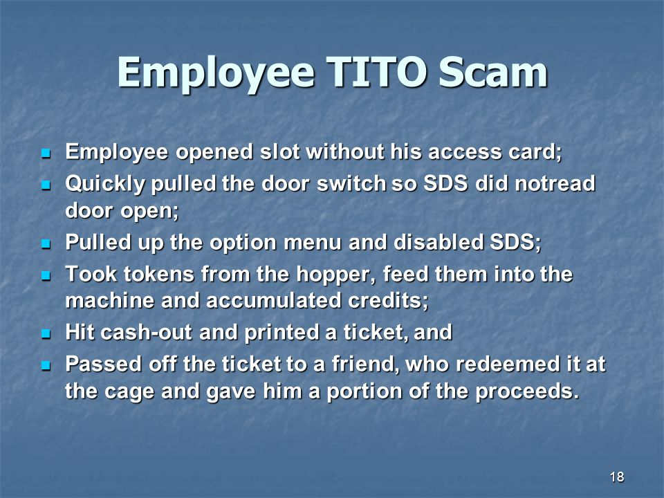 18 Employee TITO Scam Employee opened slot without his access card; Employee opened slot without his access card; Quickly pulled the door switch so SDS did notread door open; Quickly pulled the door switch so SDS did notread door open; Pulled up the option menu and disabled SDS; Pulled up the option menu and disabled SDS; Took tokens from the hopper, feed them into the machine and accumulated credits; Took tokens from the hopper, feed them into the machine and accumulated credits; Hit cash-out and printed a ticket, and Hit cash-out and printed a ticket, and Passed off the ticket to a friend, who redeemed it at the cage and gave him a portion of the proceeds.