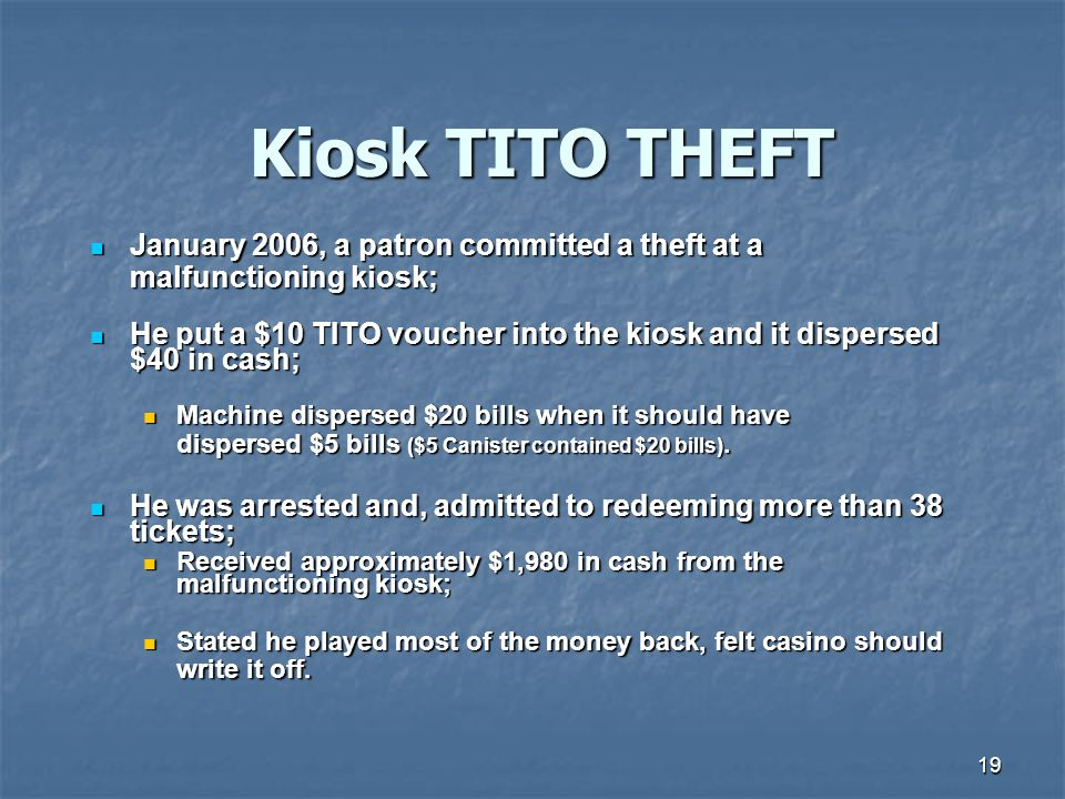 19 Kiosk TITO THEFT January 2006, a patron committed a theft at a January 2006, a patron committed a theft at a malfunctioning kiosk; He put a $10 TITO voucher into the kiosk and it dispersed $40 in cash; He put a $10 TITO voucher into the kiosk and it dispersed $40 in cash; Machine dispersed $20 bills when it should have Machine dispersed $20 bills when it should have dispersed $5 bills ($5 Canister contained $20 bills).