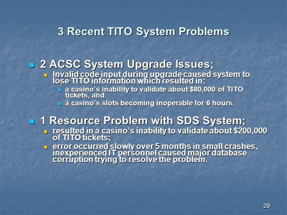 20 3 Recent TITO System Problems 2 ACSC System Upgrade Issues; 2 ACSC System Upgrade Issues; Invalid code input during upgrade caused system to lose TITO information which resulted in: Invalid code input during upgrade caused system to lose TITO information which resulted in: a casino's inability to validate about $80,000 of TITO tickets, and a casino's inability to validate about $80,000 of TITO tickets, and a casino's slots becoming inoperable for 6 hours.