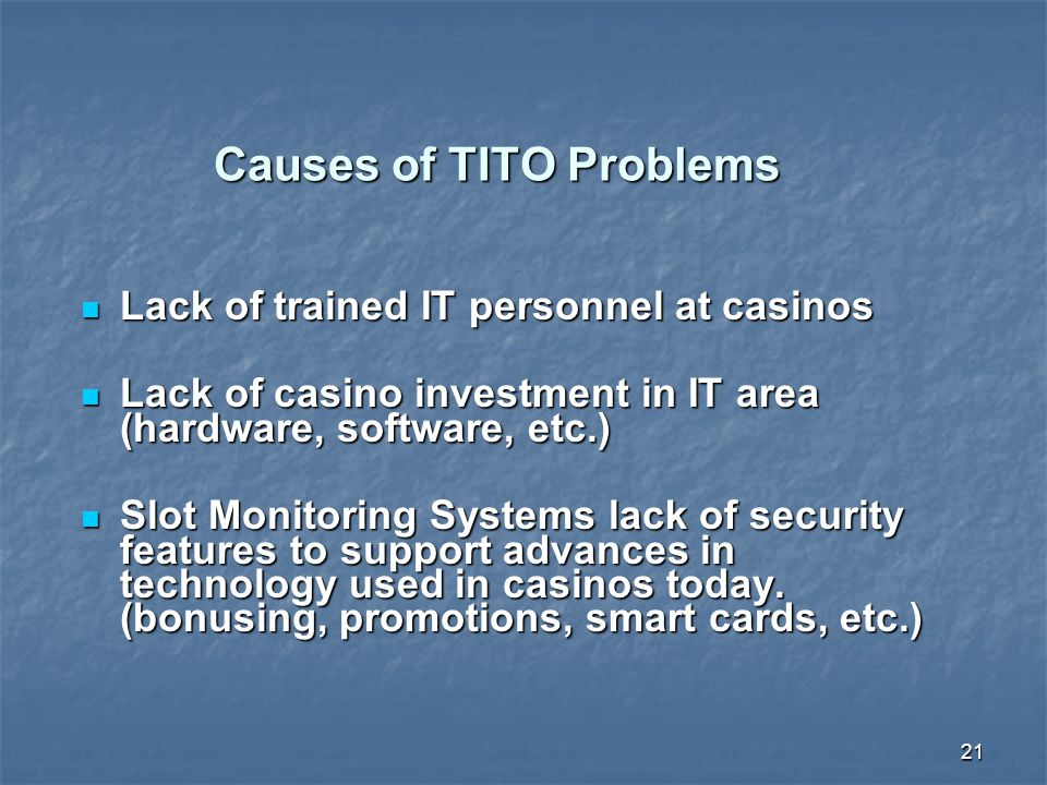21 Causes of TITO Problems Lack of trained IT personnel at casinos Lack of trained IT personnel at casinos Lack of casino investment in IT area (hardware, software, etc.) Lack of casino investment in IT area (hardware, software, etc.) Slot Monitoring Systems lack of security features to support advances in technology used in casinos today.
