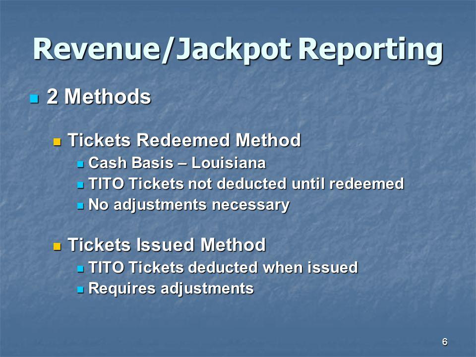 6 Revenue/Jackpot Reporting 2 Methods 2 Methods Tickets Redeemed Method Tickets Redeemed Method Cash Basis – Louisiana Cash Basis – Louisiana TITO Tickets not deducted until redeemed TITO Tickets not deducted until redeemed No adjustments necessary No adjustments necessary Tickets Issued Method Tickets Issued Method TITO Tickets deducted when issued TITO Tickets deducted when issued Requires adjustments Requires adjustments