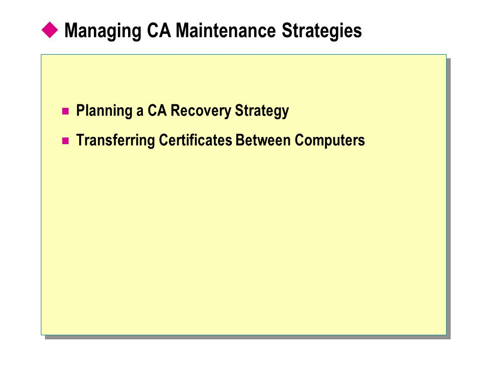  Managing CA Maintenance Strategies Planning a CA Recovery Strategy Transferring Certificates Between Computers