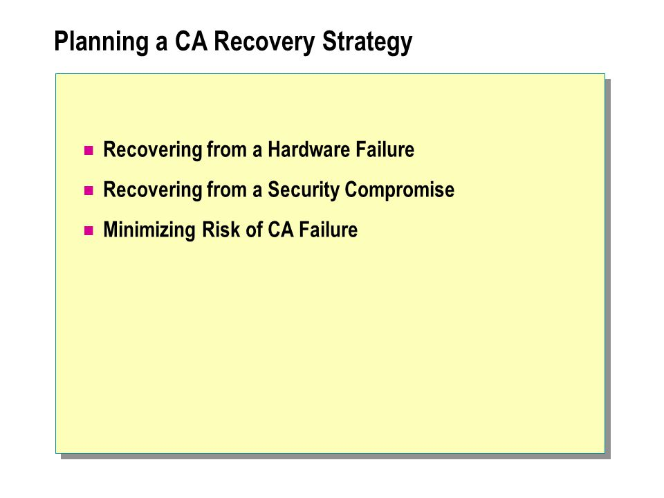Planning a CA Recovery Strategy Recovering from a Hardware Failure Recovering from a Security Compromise Minimizing Risk of CA Failure