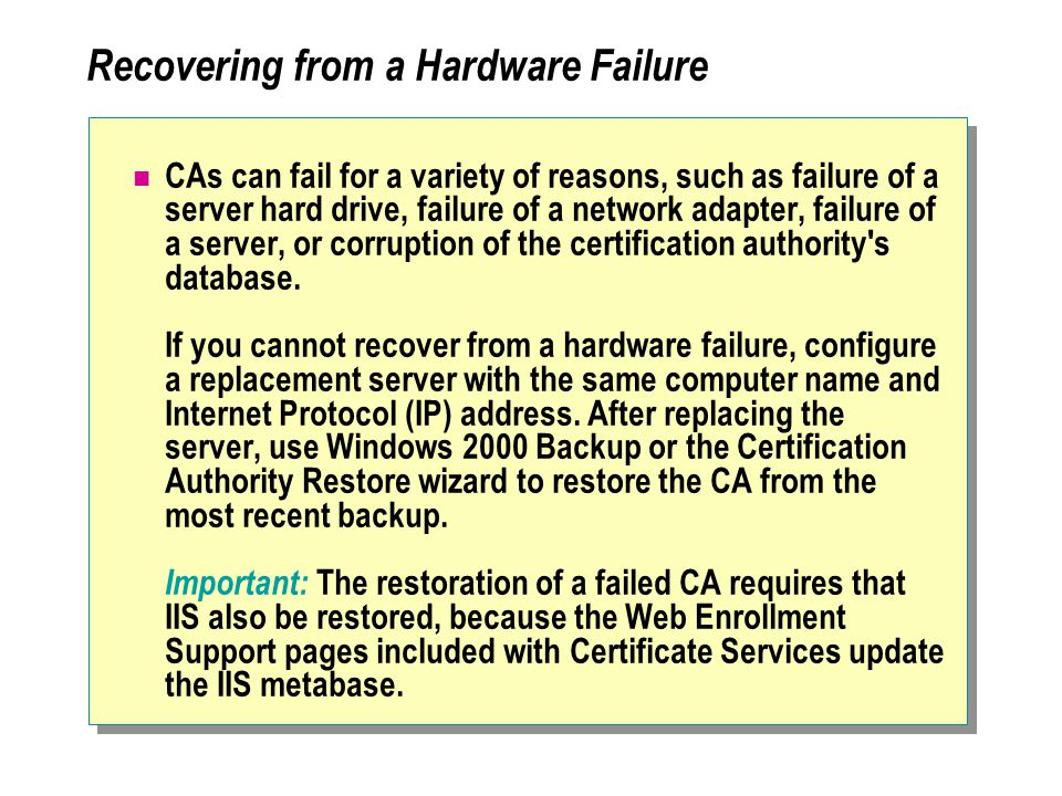 Recovering from a Hardware Failure CAs can fail for a variety of reasons, such as failure of a server hard drive, failure of a network adapter, failure of a server, or corruption of the certification authority s database.