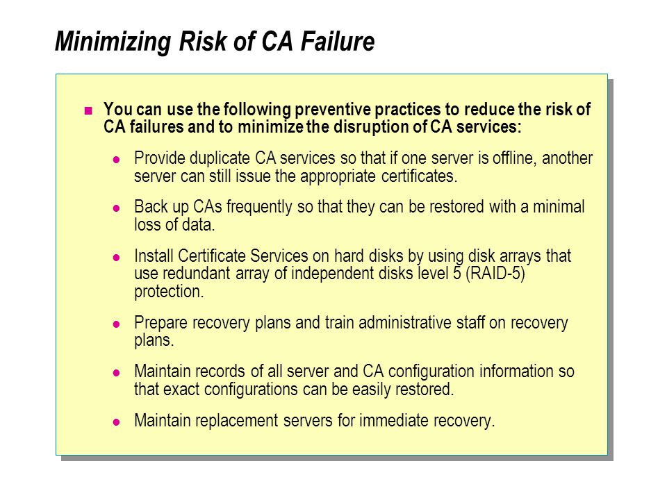 Minimizing Risk of CA Failure You can use the following preventive practices to reduce the risk of CA failures and to minimize the disruption of CA services: Provide duplicate CA services so that if one server is offline, another server can still issue the appropriate certificates.