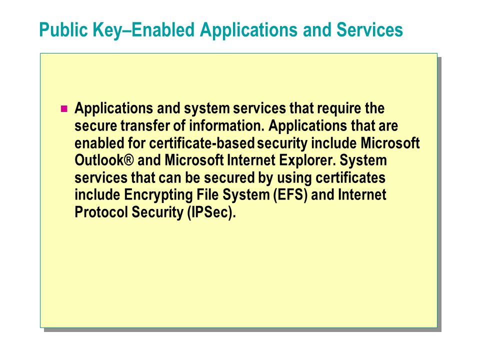 Public Key–Enabled Applications and Services Applications and system services that require the secure transfer of information.