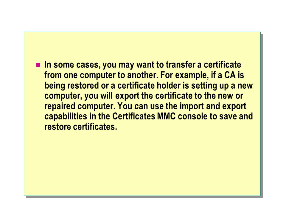 In some cases, you may want to transfer a certificate from one computer to another.