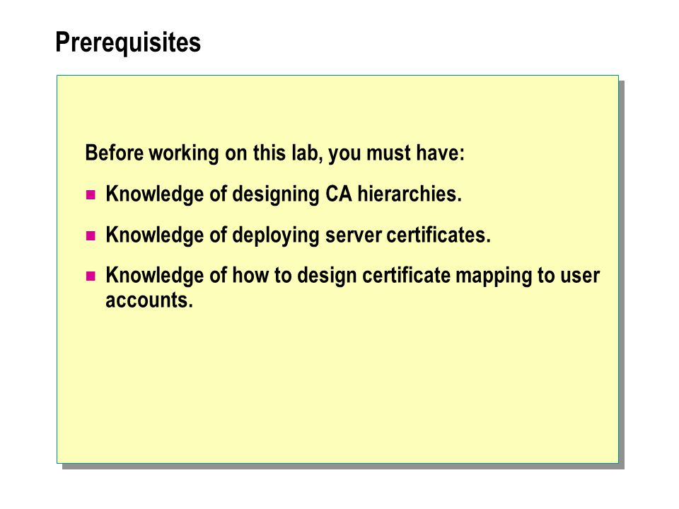 Prerequisites Before working on this lab, you must have: Knowledge of designing CA hierarchies.