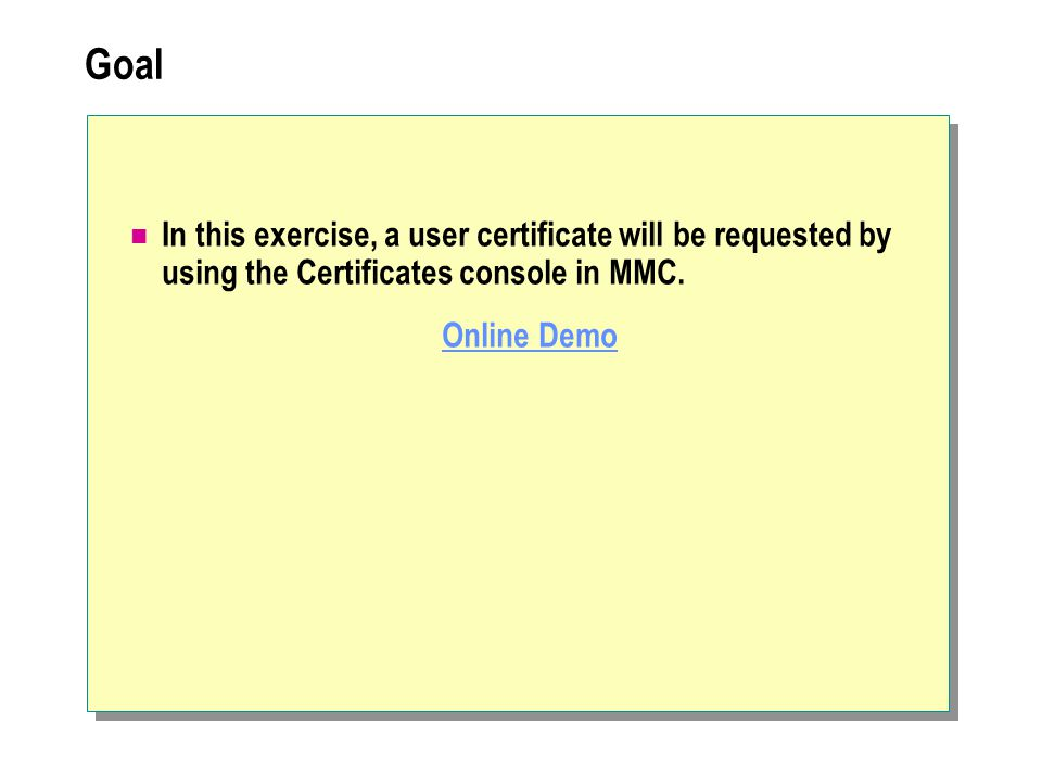 Goal In this exercise, a user certificate will be requested by using the Certificates console in MMC.