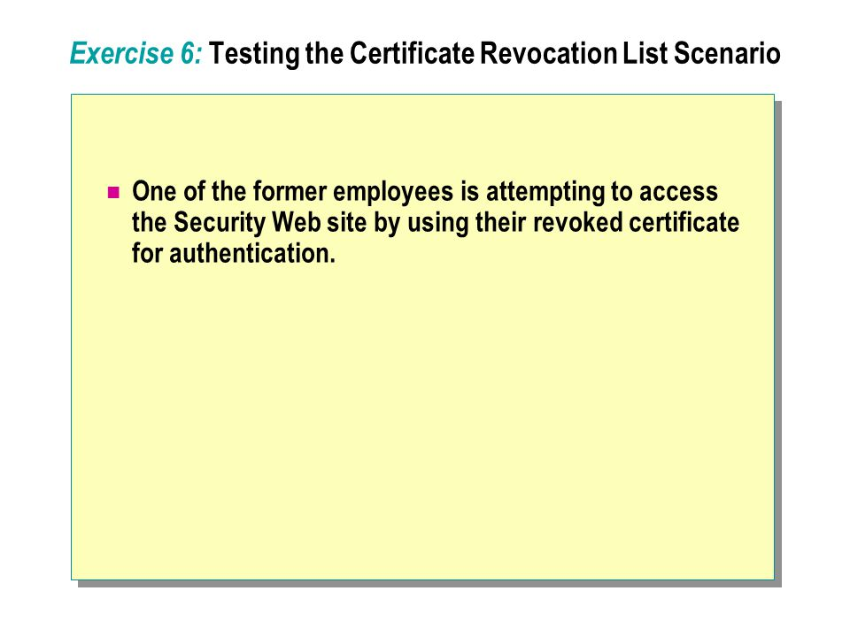 Exercise 6: Testing the Certificate Revocation List Scenario One of the former employees is attempting to access the Security Web site by using their revoked certificate for authentication.
