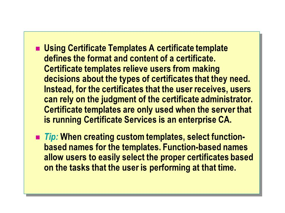 Using Certificate Templates A certificate template defines the format and content of a certificate.