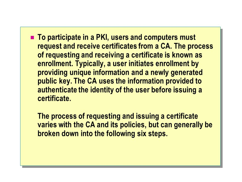 To participate in a PKI, users and computers must request and receive certificates from a CA.