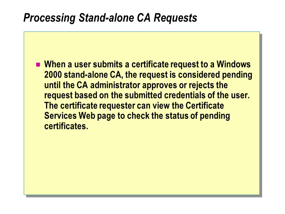 Processing Stand-alone CA Requests When a user submits a certificate request to a Windows 2000 stand-alone CA, the request is considered pending until the CA administrator approves or rejects the request based on the submitted credentials of the user.