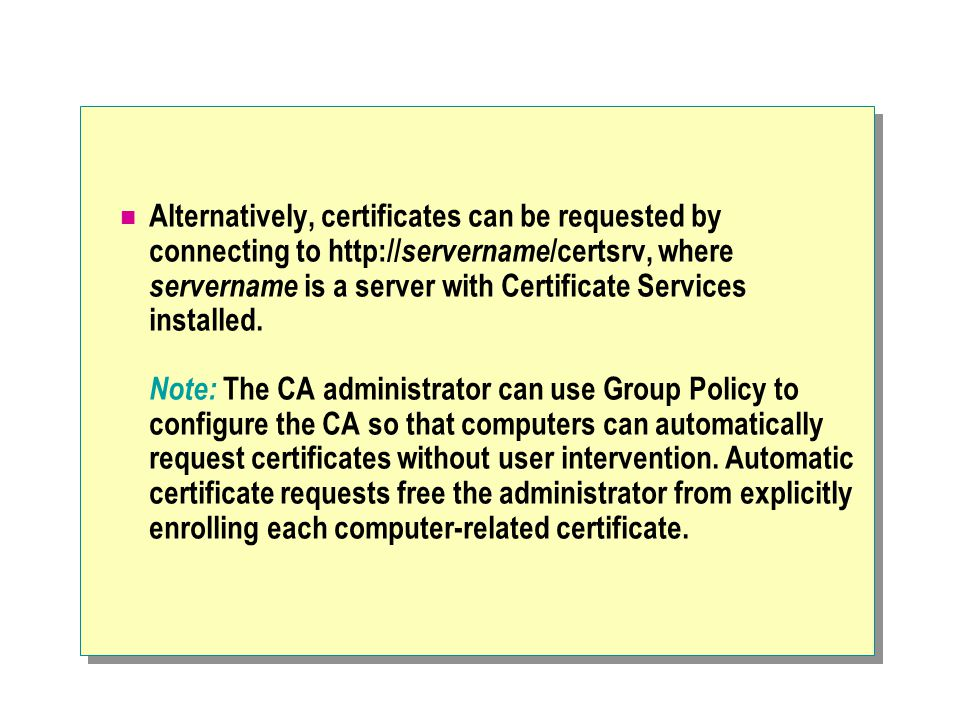 Alternatively, certificates can be requested by connecting to http:// servername /certsrv, where servername is a server with Certificate Services installed.