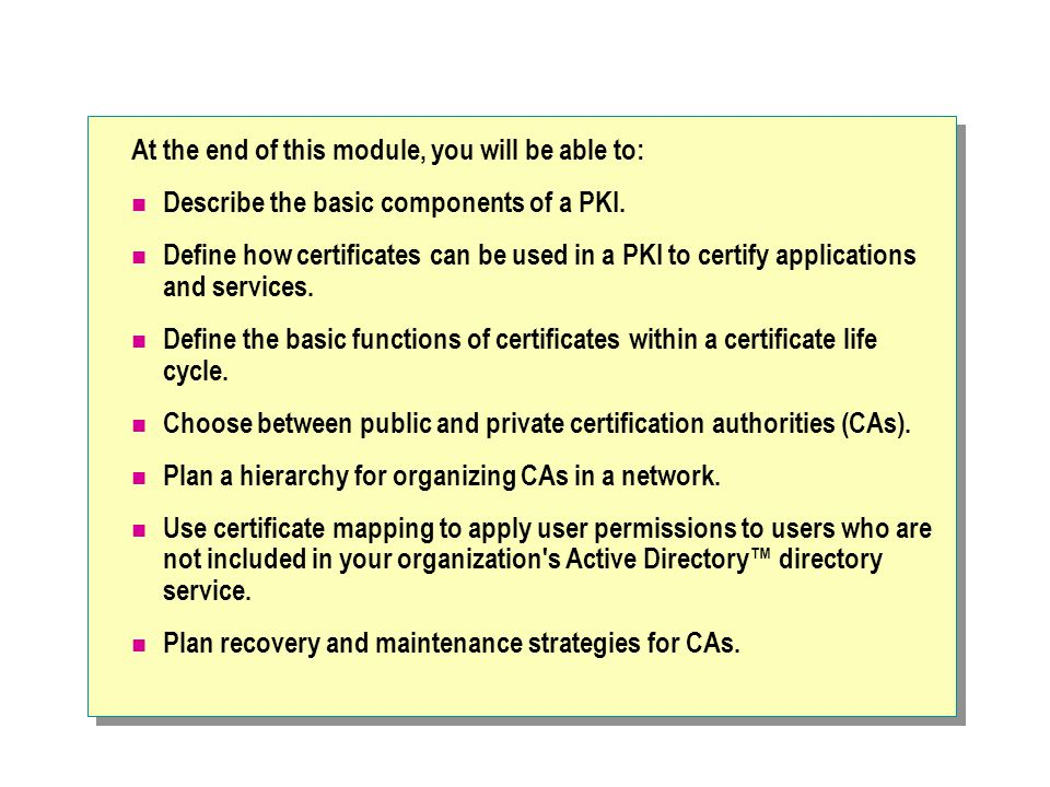 Introducing a Public Key Infrastructure Key and Certificate Management Tools Certification Authority Certificate Publication Point Digital Certificate Public Key–Enabled Applications and Services Certificate Revocation List
