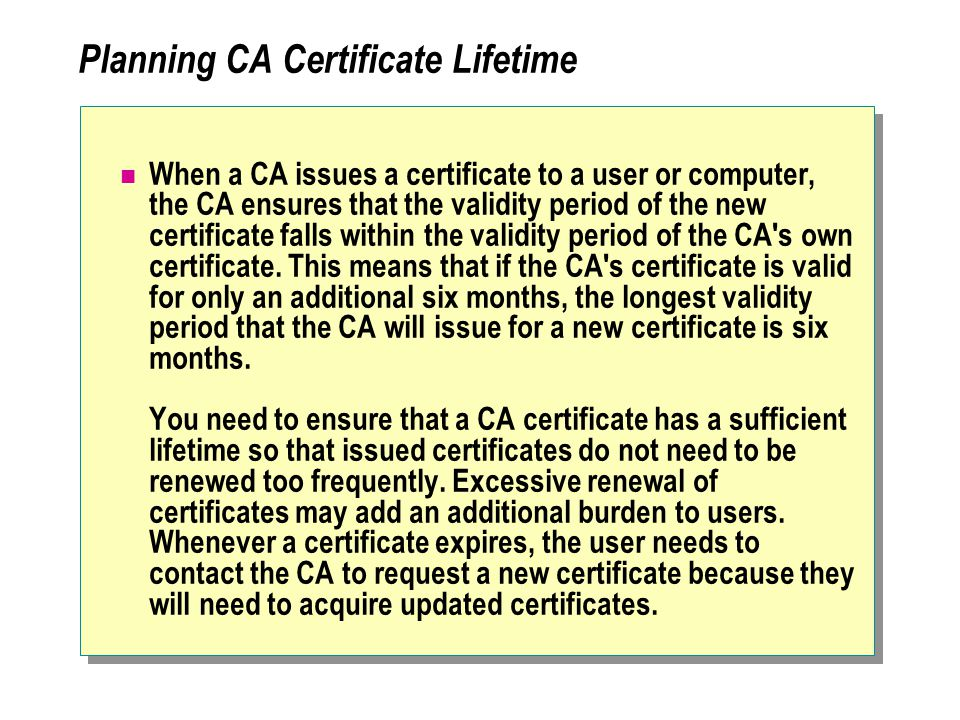 Planning CA Certificate Lifetime When a CA issues a certificate to a user or computer, the CA ensures that the validity period of the new certificate falls within the validity period of the CA s own certificate.