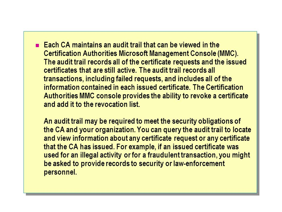Each CA maintains an audit trail that can be viewed in the Certification Authorities Microsoft Management Console (MMC).