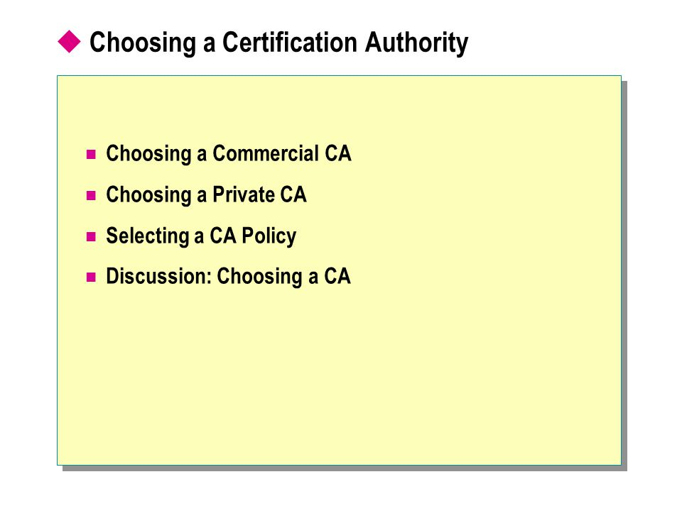  Choosing a Certification Authority Choosing a Commercial CA Choosing a Private CA Selecting a CA Policy Discussion: Choosing a CA
