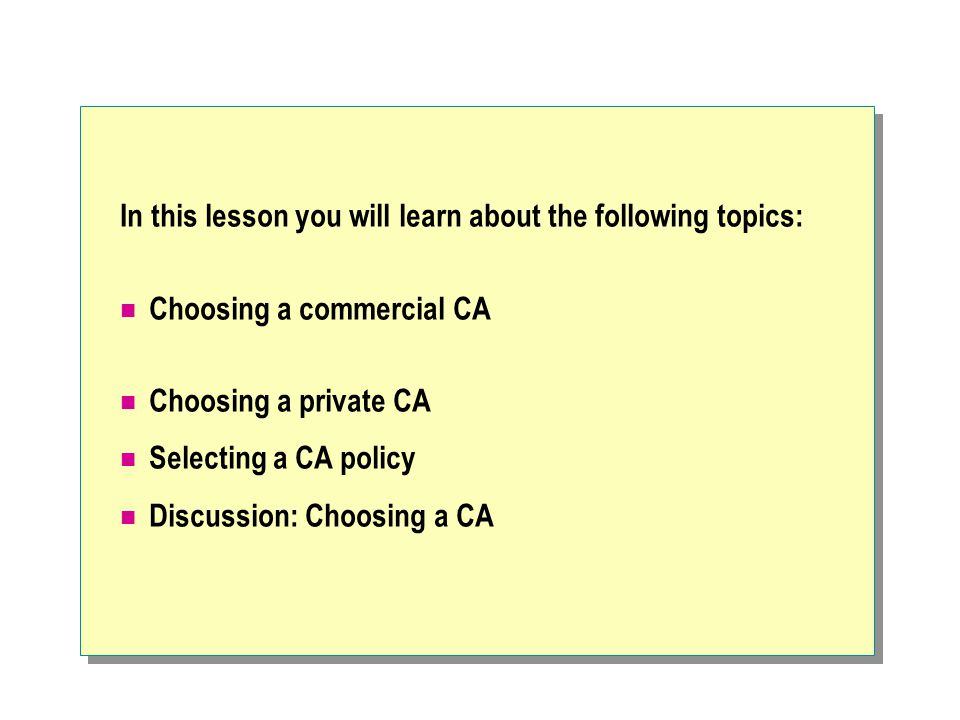In this lesson you will learn about the following topics: Choosing a commercial CA Choosing a private CA Selecting a CA policy Discussion: Choosing a CA