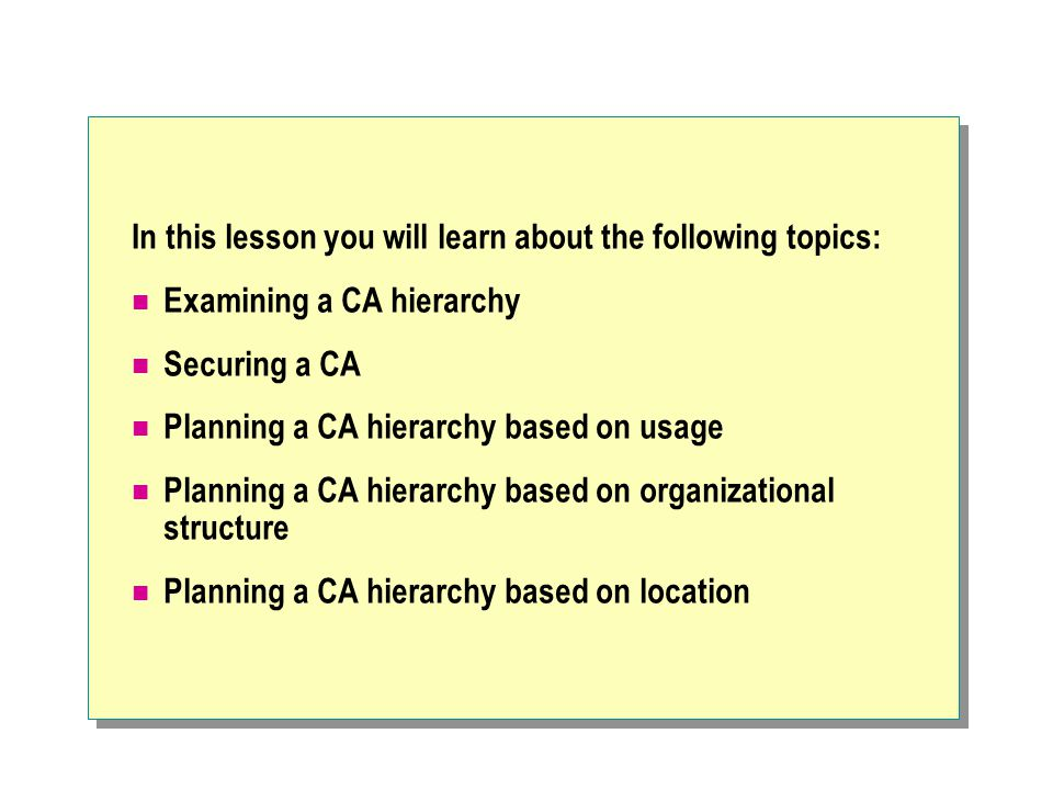 In this lesson you will learn about the following topics: Examining a CA hierarchy Securing a CA Planning a CA hierarchy based on usage Planning a CA hierarchy based on organizational structure Planning a CA hierarchy based on location