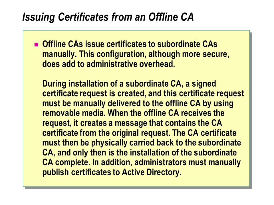 Issuing Certificates from an Offline CA Offline CAs issue certificates to subordinate CAs manually.
