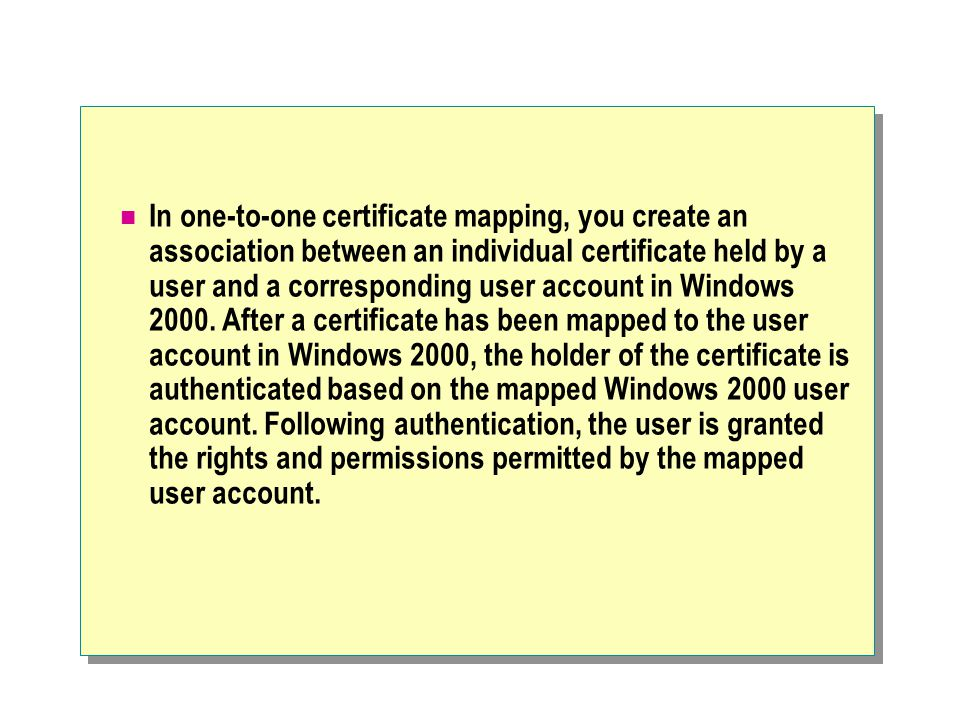 In one-to-one certificate mapping, you create an association between an individual certificate held by a user and a corresponding user account in Windows 2000.