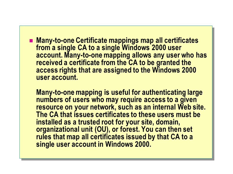 Many-to-one Certificate mappings map all certificates from a single CA to a single Windows 2000 user account.