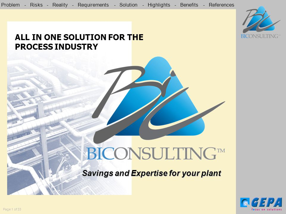 Problem - Risks - Reality - Requirements - Solution - Highlights - Benefits - References Page 1 of 33 Savings and Expertise for your plant ALL IN ONE SOLUTION FOR THE PROCESS INDUSTRY