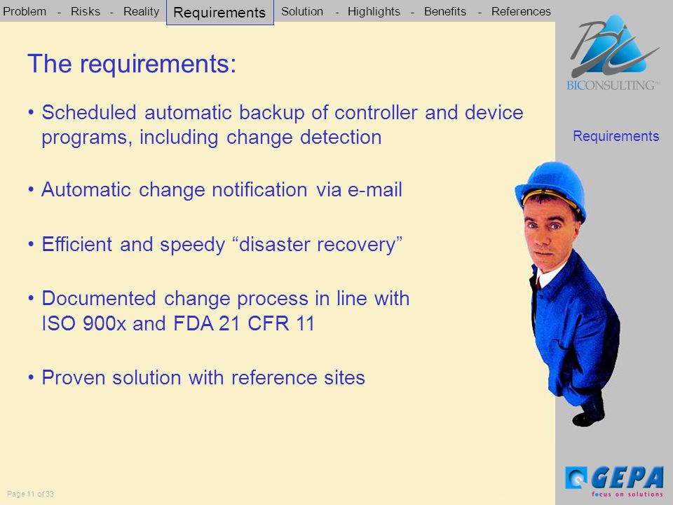 Problem - Risks - Reality - Requirements - Solution - Highlights - Benefits - References Page 11 of 33 Scheduled automatic backup of controller and device programs, including change detection Automatic change notification via e-mail Efficient and speedy disaster recovery Documented change process in line with ISO 900x and FDA 21 CFR 11 Proven solution with reference sites The requirements The requirements: Requirements
