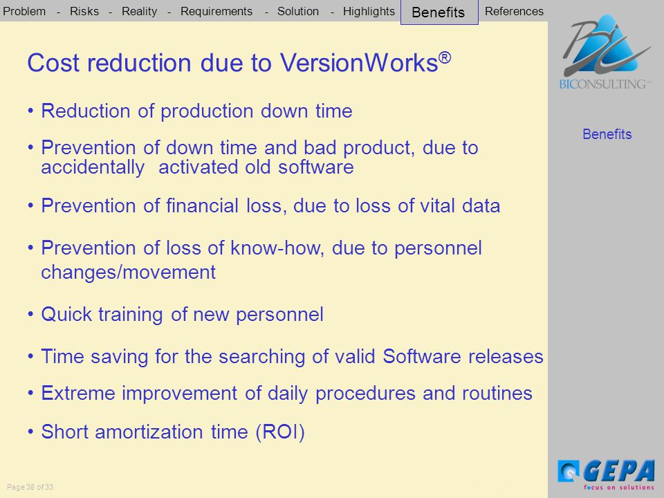 Problem - Risks - Reality - Requirements - Solution - Highlights - Benefits - References Page 38 of 33 Cost reduction due to VersionWorks ® Benefits Cost reduction due to VersionWorks ® Reduction of production down time Prevention of down time and bad product, due to accidentally activated old software Prevention of financial loss, due to loss of vital data Prevention of loss of know-how, due to personnel changes/movement Quick training of new personnel Time saving for the searching of valid Software releases Extreme improvement of daily procedures and routines Short amortization time (ROI) Benefits