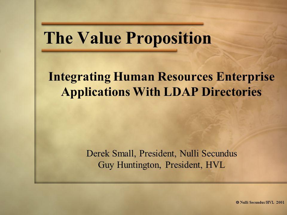  Nulli Secundus/HVL 2001 The Value Proposition Derek Small, President, Nulli Secundus Guy Huntington, President, HVL Integrating Human Resources Enterprise Applications With LDAP Directories