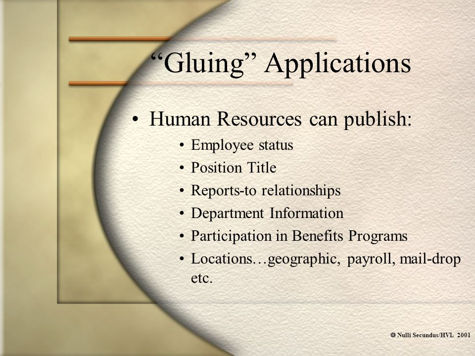  Nulli Secundus/HVL 2001 Gluing Applications Human Resources can publish: Employee status Position Title Reports-to relationships Department Information Participation in Benefits Programs Locations…geographic, payroll, mail-drop etc.