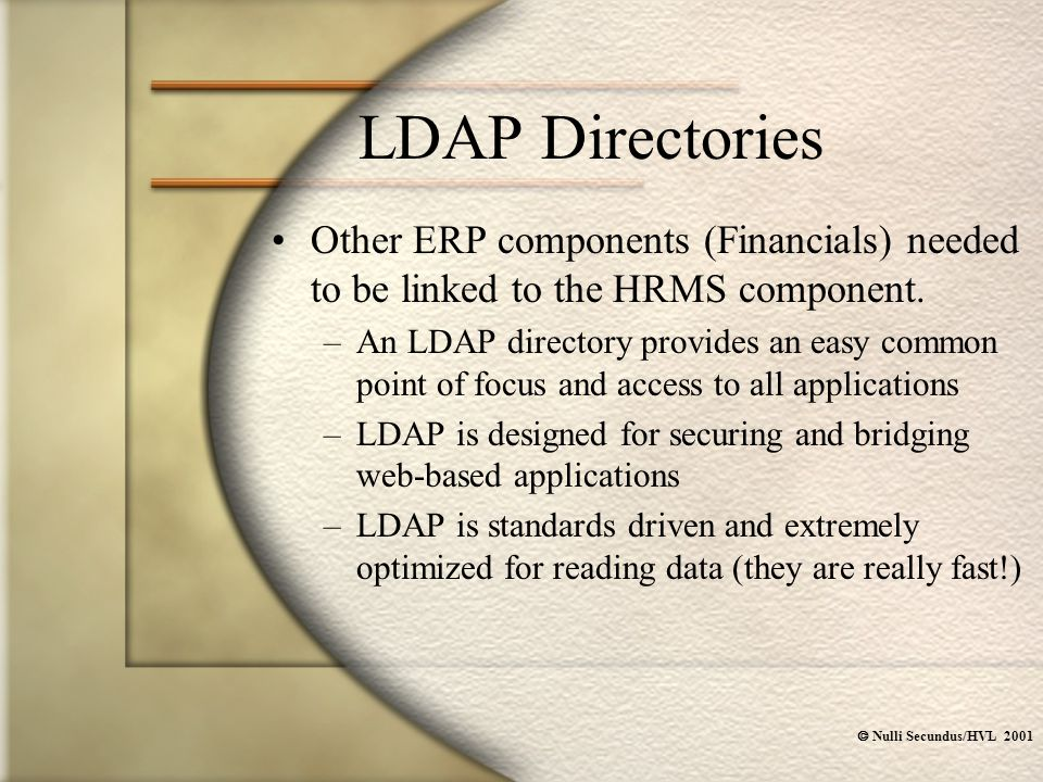  Nulli Secundus/HVL 2001 LDAP Directories Other ERP components (Financials) needed to be linked to the HRMS component. –An LDAP directory provides an