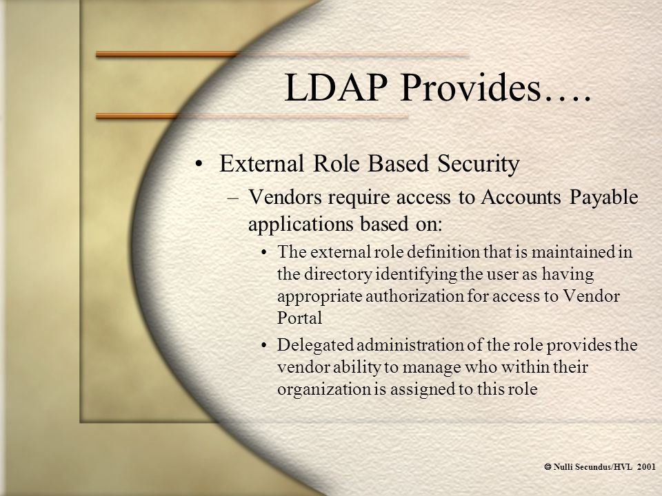  Nulli Secundus/HVL 2001 LDAP Provides…. External Role Based Security –Vendors require access to Accounts Payable applications based on: The external