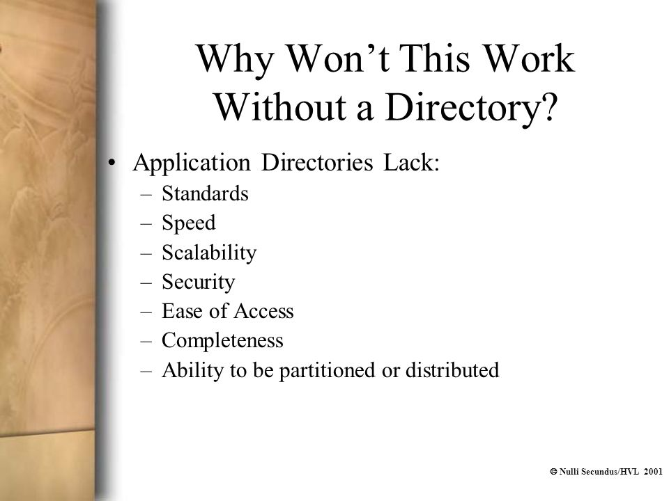  Nulli Secundus/HVL 2001 Why Won't This Work Without a Directory? Application Directories Lack: –Standards –Speed –Scalability –Security –Ease of Acc