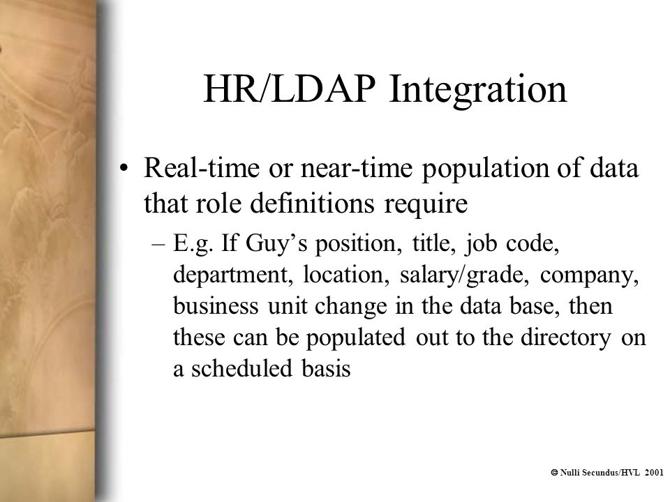  Nulli Secundus/HVL 2001 HR/LDAP Integration Real-time or near-time population of data that role definitions require –E.g. If Guy's position, title,
